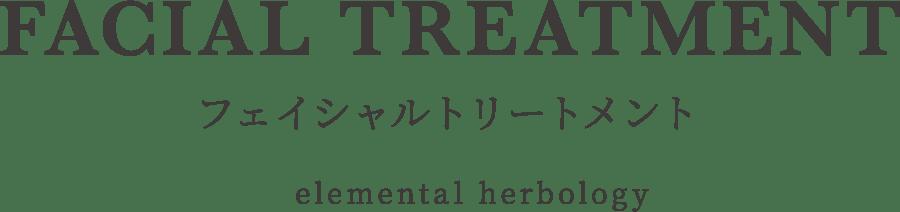 FACIAL TREATMENT フェイシャルトリートメント(elemental herbology